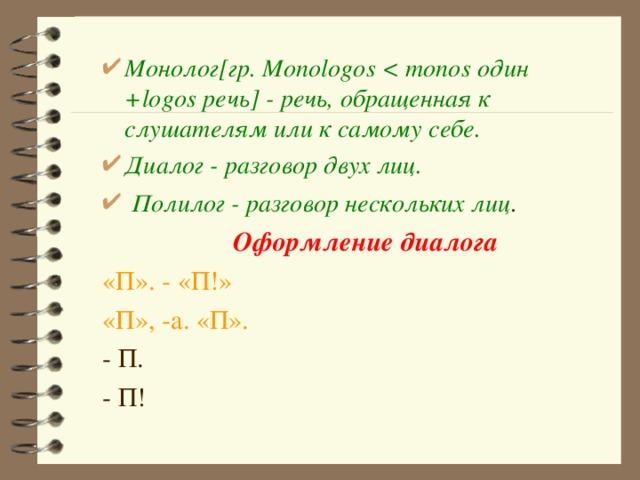 Монолог [гр. Monologos  один + logos речь ] - речь, обращенная к слушателям или к самому себе. Диалог - разговор двух лиц.  Полилог - разговор нескольких лиц .