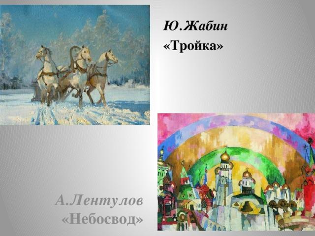 Ю.Жабин «Тройка» А.Лентулов «Небосвод»