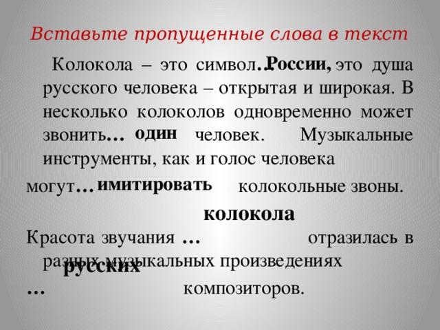 Вставьте пропущенные слова в текст России,  Колокола – это символ … это душа русского человека – открытая и широкая. В несколько колоколов одновременно может звонить … человек. Музыкальные инструменты, как и голос человека могут … колокольные звоны. Красота звучания … отразилась в разных музыкальных произведениях …  композиторов. один имитировать колокола русских