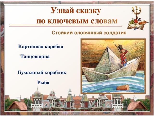 Узнай сказку  по ключевым сло вам Стойкий оловянный солдатик  Картонная коробка  Танцовщица  Бумажный кораблик  Рыба