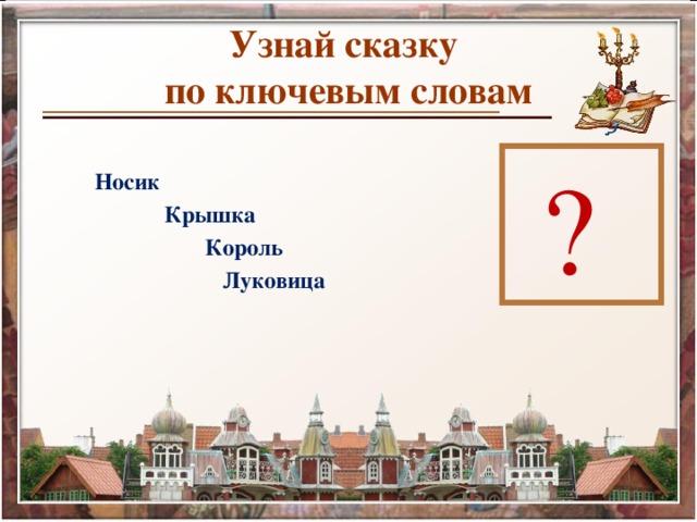 Узнай сказку  по ключевым словам  Носик  Крышка  Король  Луковица  ?