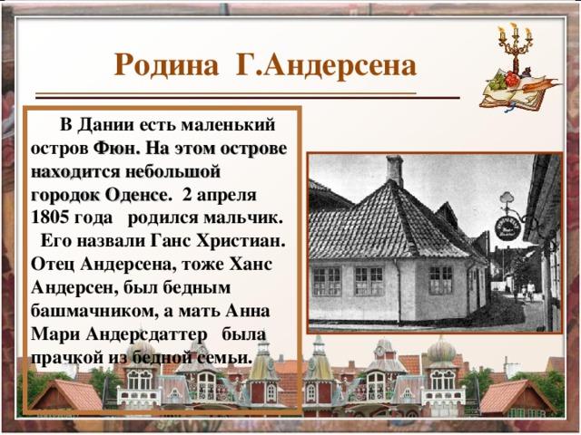 Родина Г.Андерсена В Дании есть маленький остров Фюн. На этом острове находится небольшой городок  Оденсе . 2 апреля 1805 года родился мальчик. Его назвали Ганс Христиан. Отец Андерсена, тоже Ханс Андерсен, был бедным башмачником, а мать Анна Мари Андерсдаттер была прачкой из бедной семьи.  30.07.14