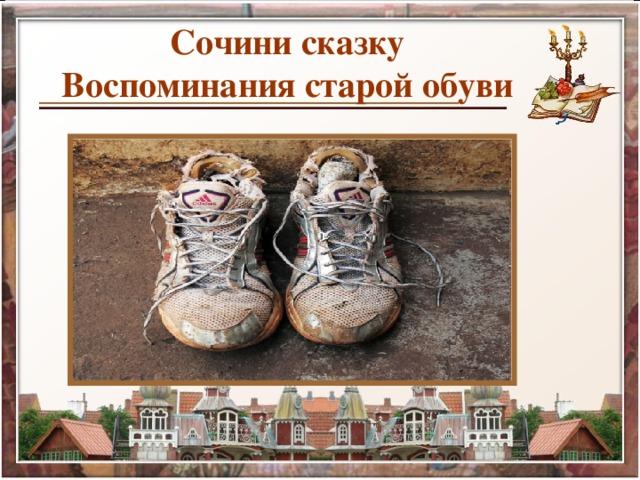 Сочини сказку  Воспоминания старой обуви