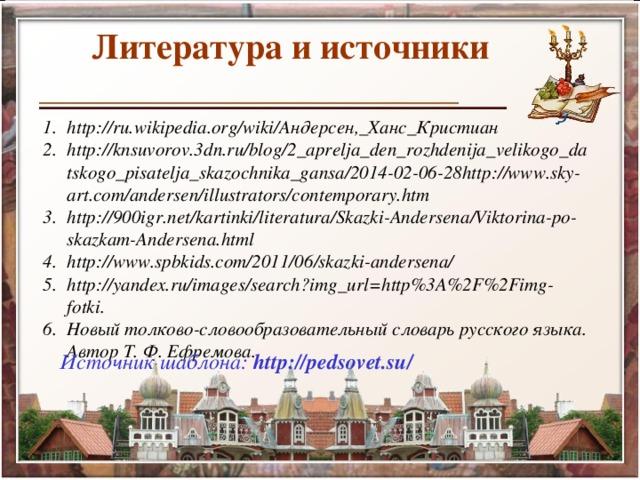 Литература и источники http://ru.wikipedia.org/wiki/Андерсен,_Ханс_Кристиан http://knsuvorov.3dn.ru/blog/2_aprelja_den_rozhdenija_velikogo_datskogo_pisatelja_skazochnika_gansa/2014-02-06-28http://www.sky-art.com/andersen/illustrators/contemporary.htm http://900igr.net/kartinki/literatura/Skazki-Andersena/Viktorina-po-skazkam-Andersena.html http://www.spbkids.com/2011/06/skazki-andersena/ http://yandex.ru/images/search?img_url=http%3A%2F%2Fimg-fotki. Новый толково-словообразовательный словарь русского языка. Автор Т. Ф. Ефремова. Источник шаблона: http://pedsovet.su/