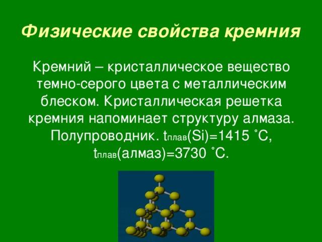 Физические свойства кремния Кремний – кристаллическое вещество темно-серого цвета с металлическим блеском. Кристаллическая решетка кремния напоминает структуру алмаза. Полупроводник. t плав ( Si )=1415  ˚ C , t плав (алмаз)=3730  ˚ C .