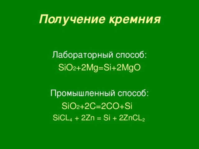 Получение кремния Лабораторный способ: SiO 2 +2Mg=Si+2MgO Промышленный способ: SiO 2 +2 C=2CO+Si SiCL 4 + 2Zn = Si + 2ZnCL 2