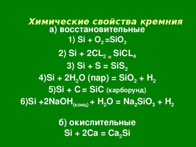 Химические свойства  кремния    а) восстановительные  1) Si + O 2 =SiO 2  2) Si + 2CL 2 = SiCL 4  3) Si + S = SiS 2  4) Si + 2H 2 O ( пар) = SiO 2 + H 2  5)Si + C  = SiC ( карборунд)  6 ) Si +2NaOH ( конц) + H 2 O = Na 2 SiO 3 + H 2   б) окислительные  Si + 2Ca = Ca 2 Si