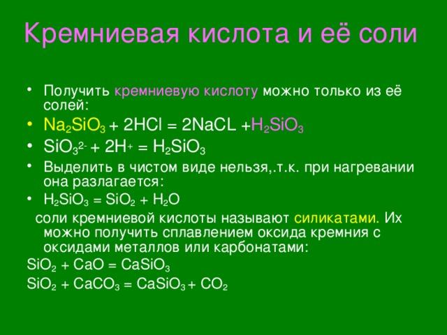 Кремниевая кислота и её соли Получить кремниевую кислоту можно только из её солей: Na 2 SiO 3 + 2HCl = 2NaCL + H 2 SiO 3 SiO 3 2-  + 2H + = H 2 SiO 3 Выделить в чистом виде нельзя,.т.к. при нагревании она разлагается: H 2 SiO 3 = SiO 2 + H 2 O  соли кремниевой кислоты называют  силикатами. Их можно получить сплавлением оксида  кремния с оксидами металлов или карбонатами: SiO 2 + CaO = CaSiO 3 SiO 2 + CaCO 3 = CaSiO 3 + CO 2