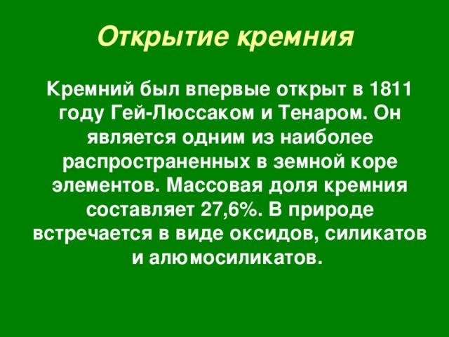 Открытие кремния Кремний был впервые открыт в 1811 году Гей-Люссаком и Тенаром. Он является одним из наиболее распространенных в земной коре элементов. Массовая доля кремния составляет 27,6 % . В природе встречается в виде оксидов, силикатов и алюмосиликатов.