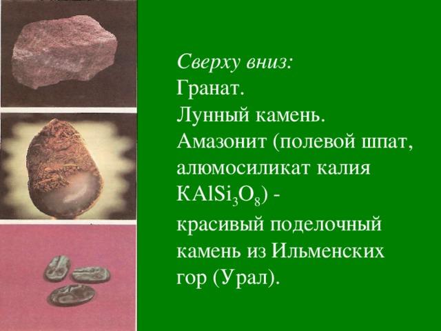 Сверху вниз: Гранат. Лунный камень. Амазонит (полевой шпат, алюмосиликат калия КА lSi 3 О 8 ) - красивый поделочный камень из Ильменских гор (Урал).