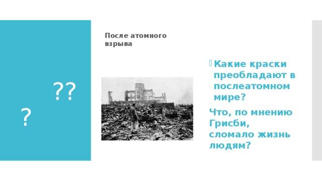 После атомного взрыва          ??         ? Какие краски преобладают в послеатомном мире? Что, по мнению Грисби, сломало жизнь людям?