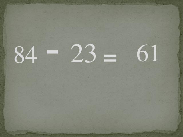 23  -  61  84  =