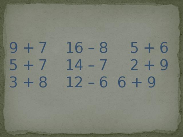 9 + 7  16 – 8 5 + 6   5 + 7  14 – 7 2 + 9  3 + 8  12 – 6  6 + 9