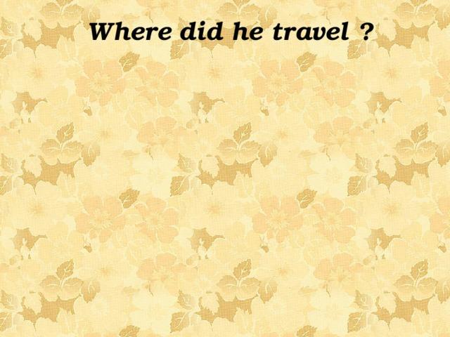 Where did he travel ?