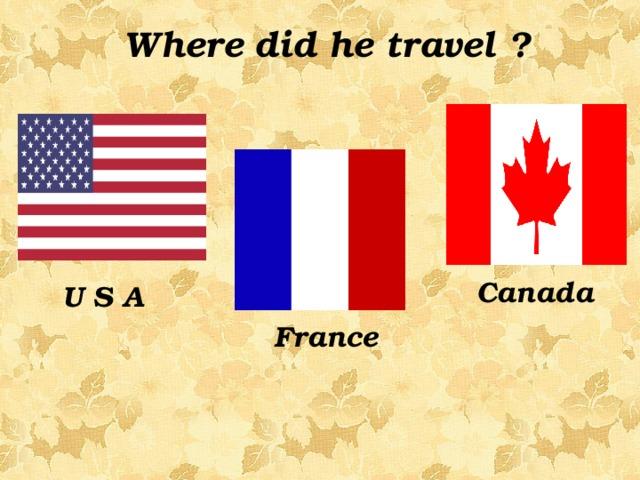 Where did he travel ? Canada   U S A France