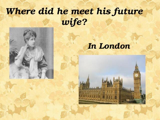 Where did he meet his future wife? In London