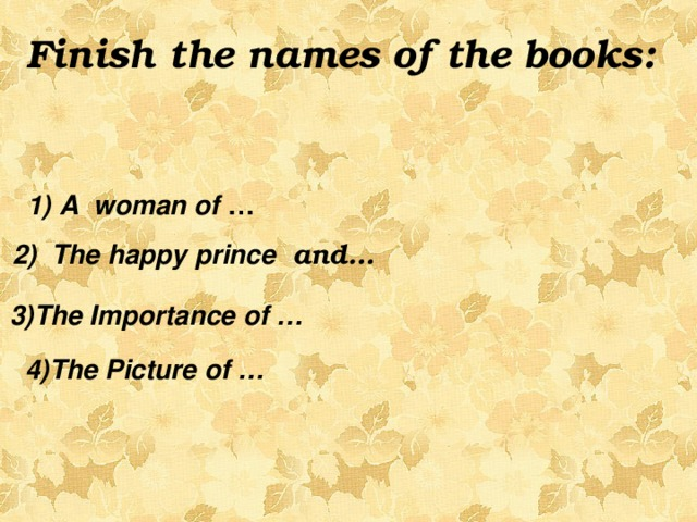 Finish the names of the books:    1) A woman of …  2) The happy prince and…  3)The Importance of …    4)The Picture of …