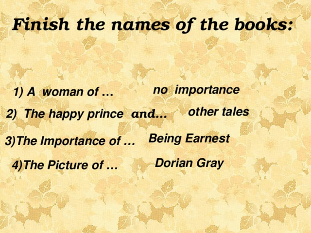 Finish the names of the books:   no importance  1) A woman of …  other tales 2) The happy prince and…  Being Earnest 3)The Importance of …   Dorian Gray  4)The Picture of …
