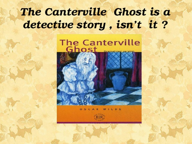 The Canterville Ghost is a detective story , isn't it ?