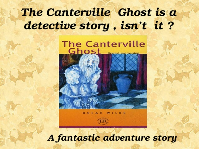 The Canterville Ghost is a detective story , isn't it ? A fantastic adventure story