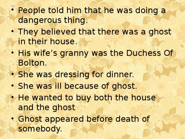 People told him that he was doing a dangerous thing. They believed that there was a ghost in their house. His wife's granny was the Duchess Of Bolton. She was dressing for dinner. She was ill because of ghost. He wanted to buy both the house and the ghost Ghost appeared before death of somebody.