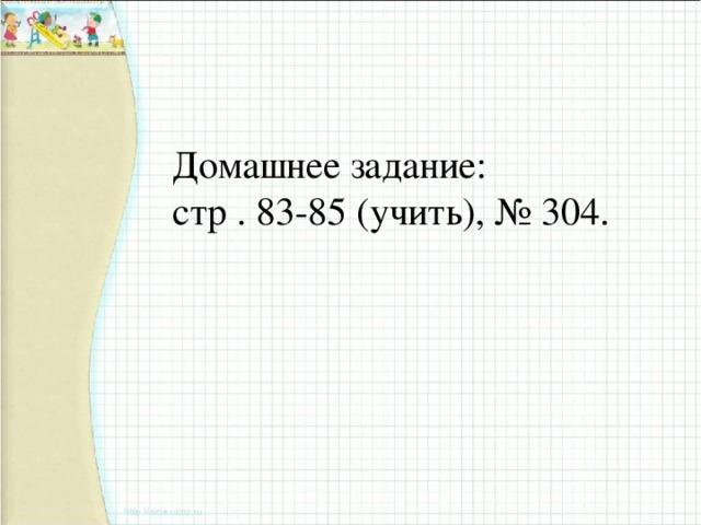 Домашнее задание: стр . 83-85 (учить), № 304.