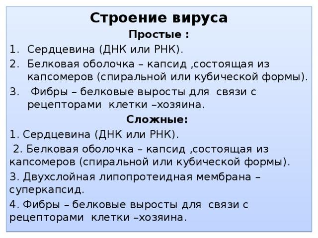 Строение вируса Простые : Сердцевина (ДНК или РНК). Белковая оболочка – капсид ,состоящая из капсомеров (спиральной или кубической формы).  Фибры – белковые выросты для связи с рецепторами клетки –хозяина. Сложные:  1. Сердцевина (ДНК или РНК).  2. Белковая оболочка – капсид ,состоящая из капсомеров (спиральной или кубической формы). 3. Двухслойная липопротеидная мембрана – суперкапсид. 4. Фибры – белковые выросты для связи с рецепторами клетки –хозяина.