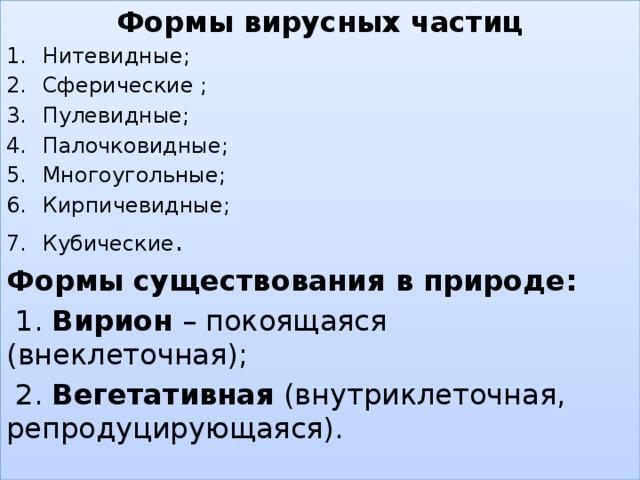 Формы вирусных частиц Нитевидные; Сферические ; Пулевидные; Палочковидные; Многоугольные; Кирпичевидные; Кубические . Формы существования в природе:  1. Вирион – покоящаяся (внеклеточная);  2. Вегетативная (внутриклеточная, репродуцирующаяся).