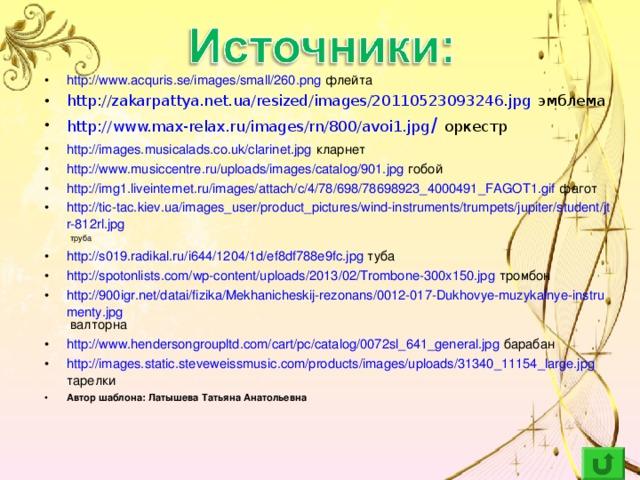 http://www.acquris.se/images/small/260.png флейта http://zakarpattya.net.ua/resized/images/20110523093246.jpg эмблема http ://www.max-relax.ru/images/rn/800/avoi1.jpg /  оркестр http://images.musicalads.co.uk/clarinet.jpg  кларнет http://www.musiccentre.ru/uploads/images/catalog/901.jpg гобой http://img1.liveinternet.ru/images/attach/c/4/78/698/78698923_4000491_FAGOT1.gif фагот http://tic-tac.kiev.ua/images_user/product_pictures/wind-instruments/trumpets/jupiter/student/jtr-812rl.jpg  труба http://s019.radikal.ru/i644/1204/1d/ef8df788e9fc.jpg туба http://spotonlists.com/wp-content/uploads/2013/02/Trombone-300x150.jpg тромбон http://900igr.net/datai/fizika/Mekhanicheskij-rezonans/0012-017-Dukhovye-muzykalnye-instrumenty.jpg валторна http://www.hendersongroupltd.com/cart/pc/catalog/0072sl_641_general.jpg барабан http://images.static.steveweissmusic.com/products/images/uploads/31340_11154_large.jpg тарелки Автор шаблона: Латышева Татьяна Анатольевна
