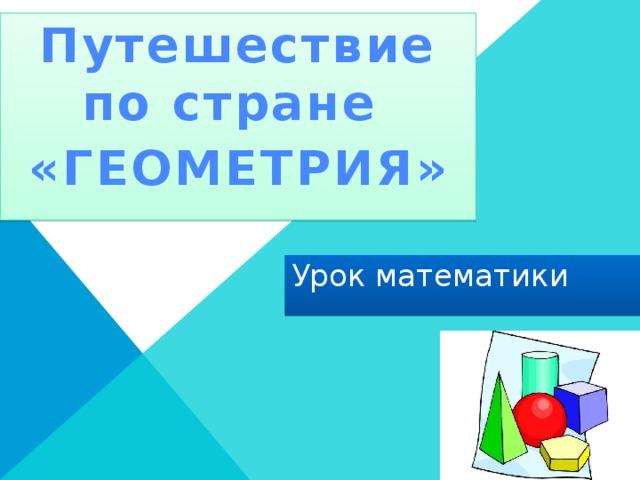 Путешествие по стране «ГЕОМЕТРИЯ» Урок математики