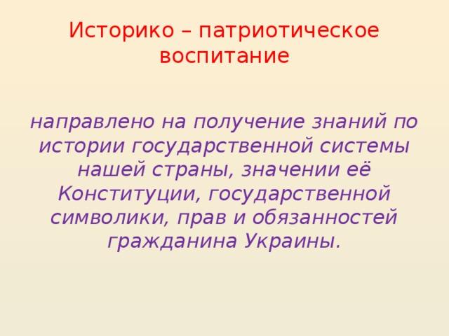 Историко – патриотическое воспитание  направлено на получение знаний по истории государственной системы нашей страны, значении её Конституции, государственной символики, прав и обязанностей гражданина Украины.