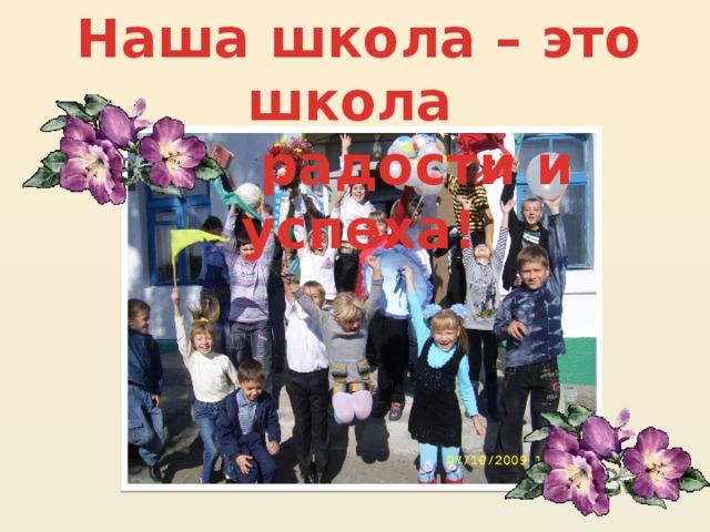 Наша школа – это школа   радости и успеха!