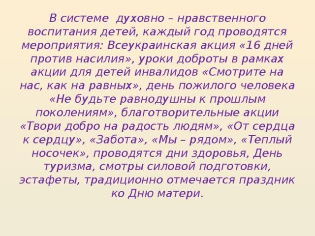В системе духовно – нравственного воспитания детей, каждый год проводятся мероприятия: Всеукраинская акция «16 дней против насилия», уроки доброты в рамках акции для детей инвалидов «Смотрите на нас, как на равных», день пожилого человека «Не будьте равнодушны к прошлым поколениям», благотворительные акции «Твори добро на радость людям», «От сердца к сердцу», «Забота», «Мы – рядом», «Теплый носочек», проводятся дни здоровья, День туризма, смотры силовой подготовки, эстафеты, традиционно отмечается праздник ко Дню матери.