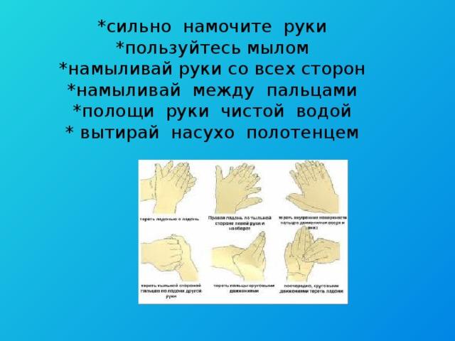 *сильно намочите руки  *пользуйтесь мылом  *намыливай руки со всех сторон  *намыливай между пальцами  *полощи руки чистой водой  * вытирай насухо полотенцем
