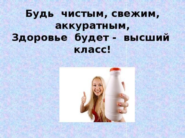 Будь чистым, свежим, аккуратным,  Здоровье будет - высший класс!
