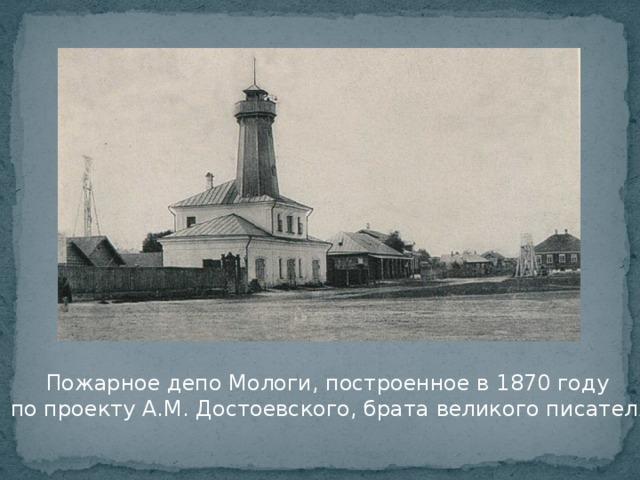 Пожарное депо Мологи, построенное в 1870 году  по проекту А.М. Достоевского, брата великого писателя