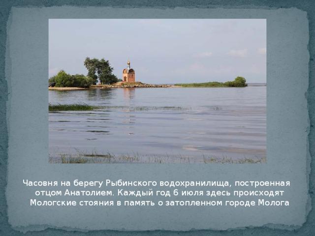 Часовня на берегу Рыбинского водохранилища, построенная отцом Анатолием. Каждый год 6 июля здесь происходят Мологские стояния в память о затопленном городе Молога