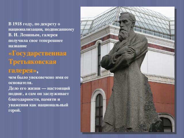 В 1918 году, по декрету о национализации, подписанному В. И. Лениным, галерея получила свое теперешнее название «Государственная Третьяковская галерея» , чем было увековечено имя ее основателя. Дело его жизни — настоящий подвиг, а сам он заслуживает благодарности, памяти и уважения как национальный герой.