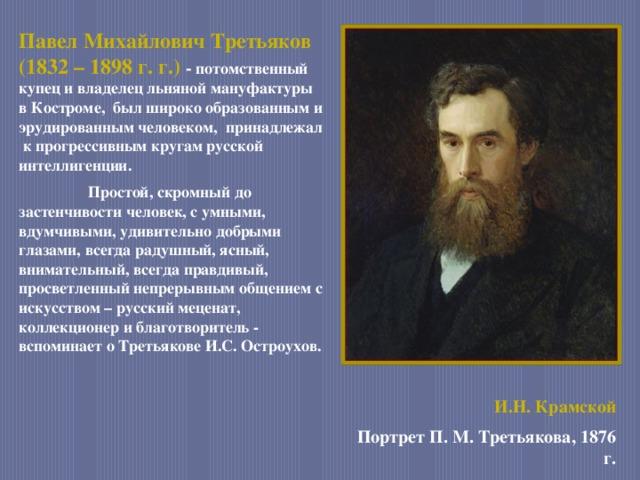 Павел Михайлович Третьяков (1832 – 1898 г. г.) - потомственный купец и владелец льняной мануфактуры в Костроме, был широко образованным и эрудированным человеком, принадлежал к прогрессивным кругам русской интеллигенции.  Простой, скромный до застенчивости человек, с умными, вдумчивыми, удивительно добрыми глазами, всегда радушный, ясный, внимательный, всегда правдивый, просветленный непрерывным общением с искусством – русский меценат, коллекционер и благотворитель -  вспоминает о Третьякове И.С. Остроухов.   И.Н. Крамской Портрет П. М. Третьякова, 1876 г.