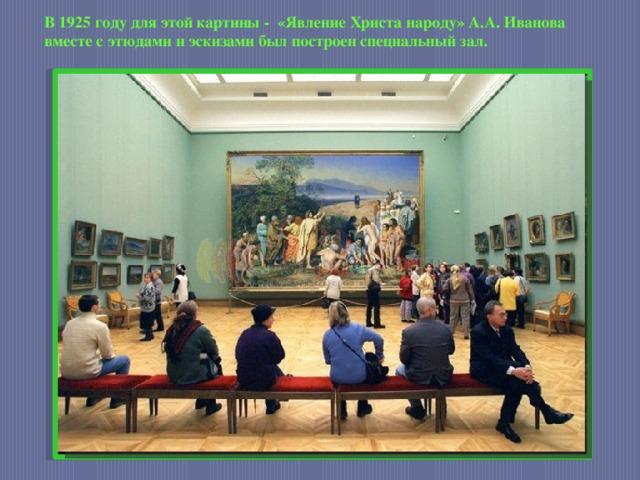 В 1925 году для этой картины - «Явление Христа народу» А.А. Иванова вместе с этюдами и эскизами был построен специальный зал.