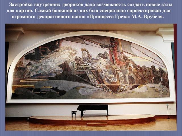 Застройка внутренних двориков дала возможность создать новые залы для картин. Самый большой из них был специально спроектирован для огромного декоративного панно «Принцесса Греза» М.А. Врубеля.