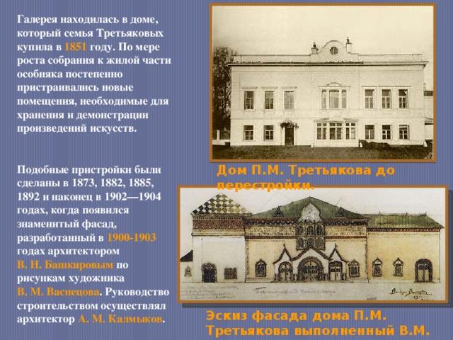Галерея находилась в доме, который семья Третьяковых купила в 1851 году. По мере роста собрания к жилой части особняка постепенно пристраивались новые помещения, необходимые для хранения и демонстрации произведений искусств. Подобные пристройки были сделаны в 1873, 1882, 1885, 1892 и наконец в 1902—1904 годах, когда появился знаменитый фасад, разработанный в 1900-1903  годах архитектором В.Н.Башкировым по рисункам художника В.М.Васнецова . Руководство строительством осуществлял архитектор А.М.Калмыков . Дом П.М. Третьякова до перестройки. Эскиз фасада дома П.М. Третьякова выполненный В.М. Васнецовым.