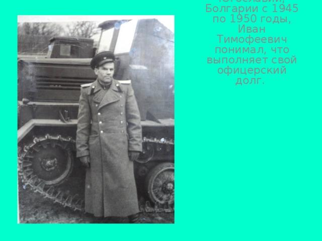 Неся службу в Румынии, Югославии, Болгарии с 1945 по 1950 годы, Иван Тимофеевич понимал, что выполняет свой офицерский долг.
