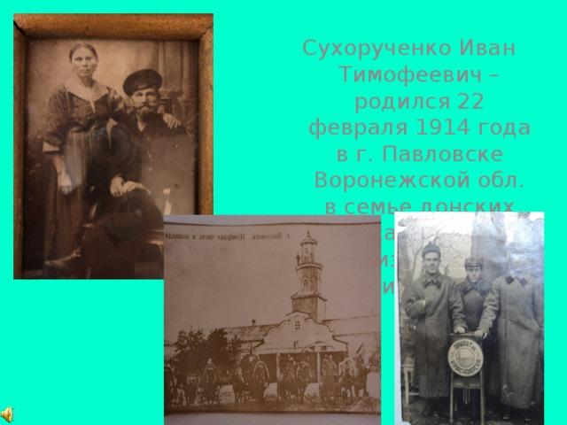 Сухорученко Иван Тимофеевич – родился 22 февраля 1914 года в г. Павловске Воронежской обл. в семье донских казаков: Елизаветы и Тимофея