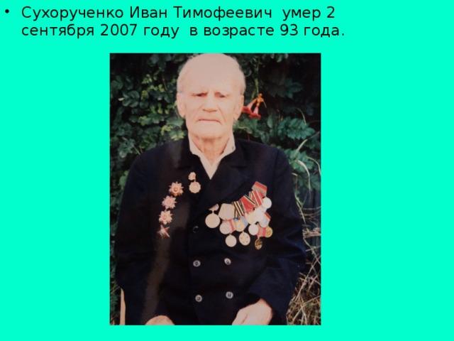 Сухорученко Иван Тимофеевич умер 2 сентября 2007 году в возрасте 93 года.