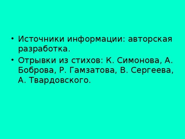 Источники информации: авторская разработка. Отрывки из стихов: К. Симонова, А. Боброва, Р. Гамзатова, В. Сергеева, А. Твардовского.