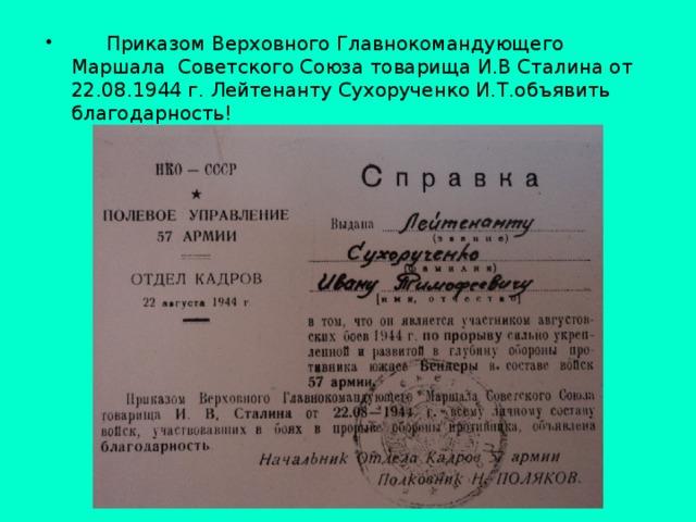 Приказом Верховного Главнокомандующего Маршала Советского Союза товарища И.В Сталина от 22.08.1944 г. Лейтенанту Сухорученко И.Т.объявить благодарность!