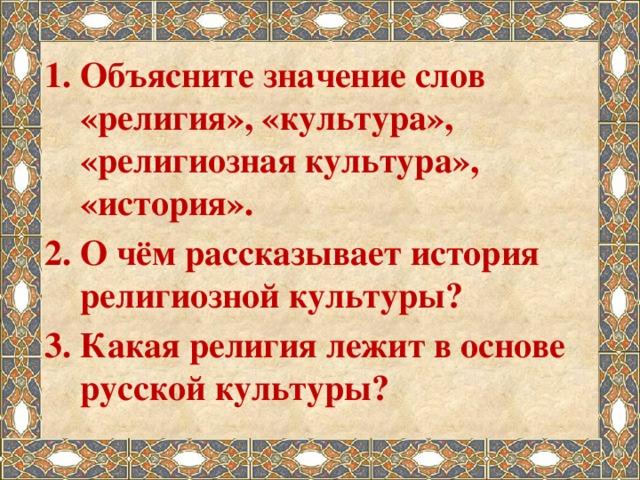 Объясните значение слов «религия», «культура», «религиозная культура», «история». О чём рассказывает история религиозной культуры? Какая религия лежит в основе русской культуры?