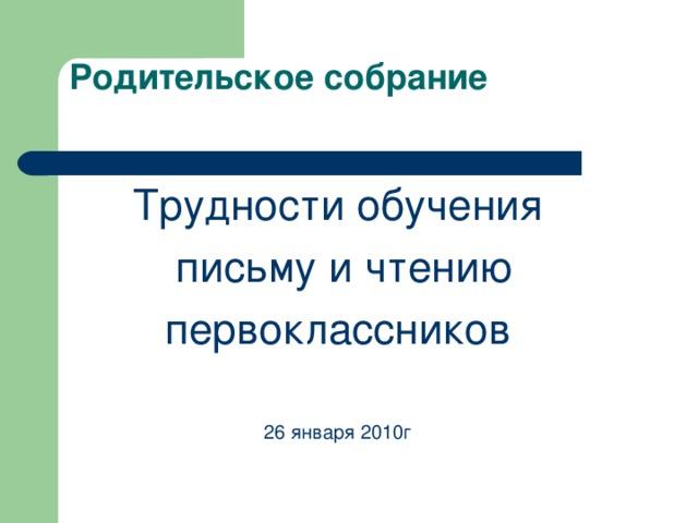 Трудности обучения  письму и чтению первоклассников 26 января 2010г