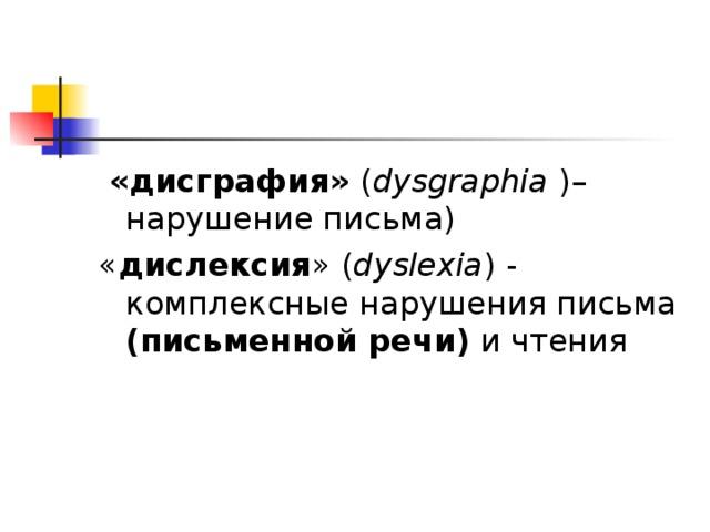 «дисграфия» ( dysgraphia )– нарушение письма) « дислексия » ( dyslexia ) - комплексные нарушения письма (письменной речи) и чтения
